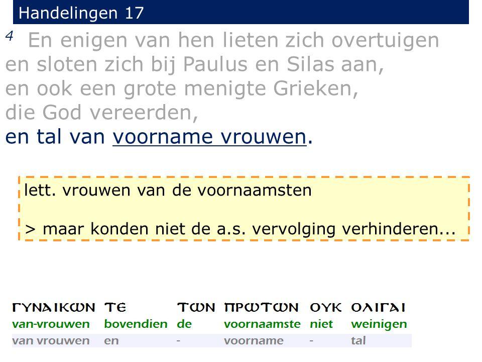 Handelingen 17 4 En enigen van hen lieten zich overtuigen en sloten zich bij Paulus en Silas aan, en ook een grote menigte Grieken, die God vereerden,
