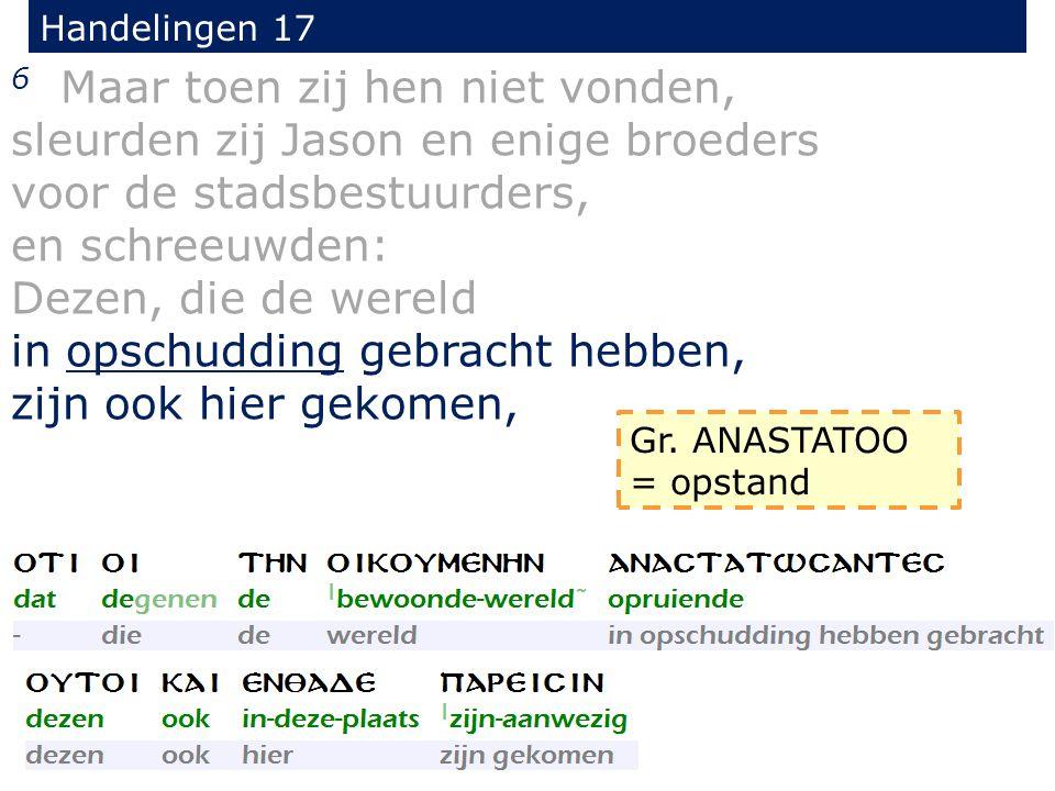 Handelingen 17 6 Maar toen zij hen niet vonden, sleurden zij Jason en enige broeders voor de stadsbestuurders, en schreeuwden: Dezen, die de wereld in