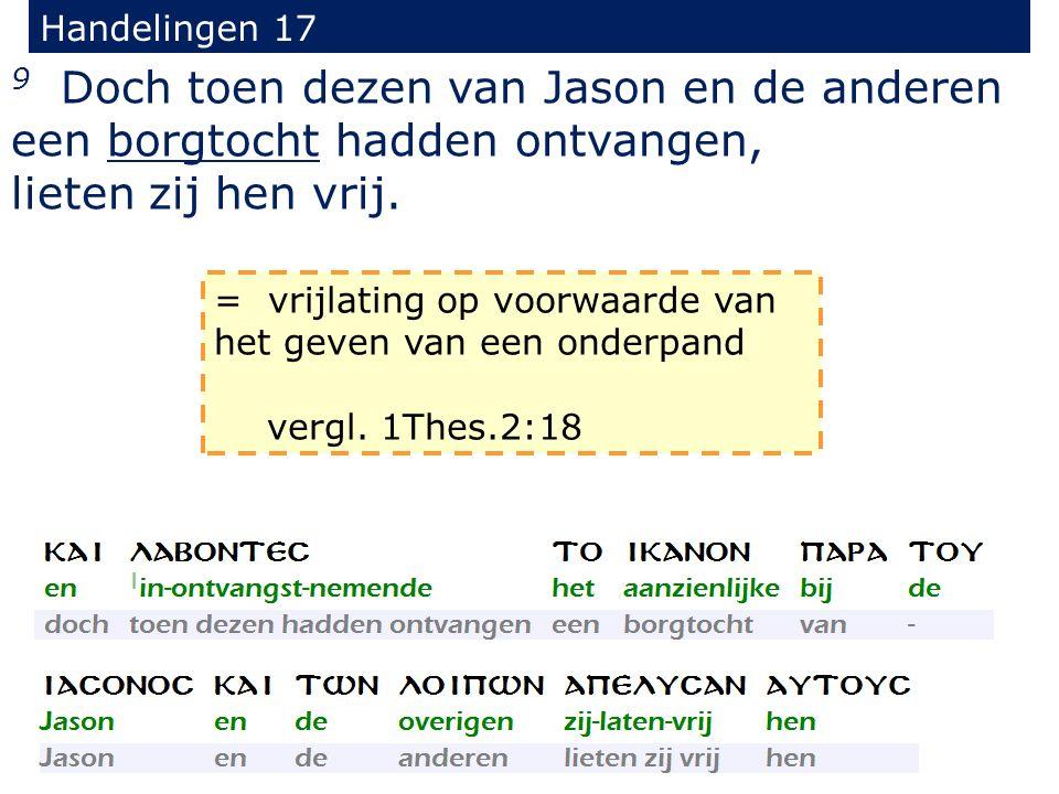 Handelingen 17 9 Doch toen dezen van Jason en de anderen een borgtocht hadden ontvangen, lieten zij hen vrij. = vrijlating op voorwaarde van het geven