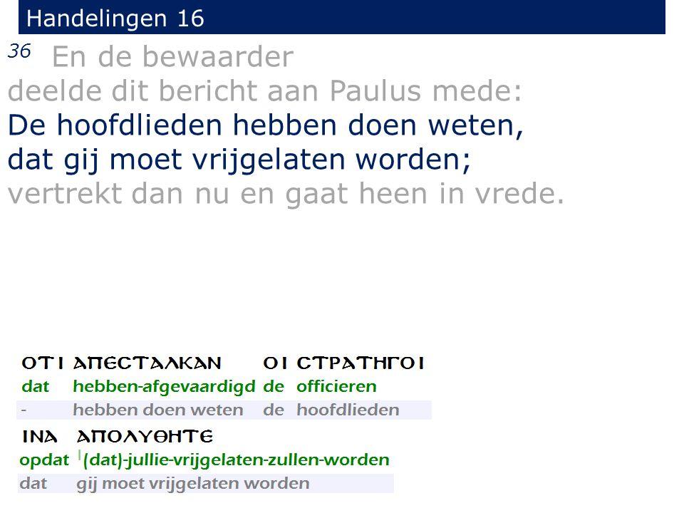 Handelingen 16 36 En de bewaarder deelde dit bericht aan Paulus mede: De hoofdlieden hebben doen weten, dat gij moet vrijgelaten worden; vertrekt dan