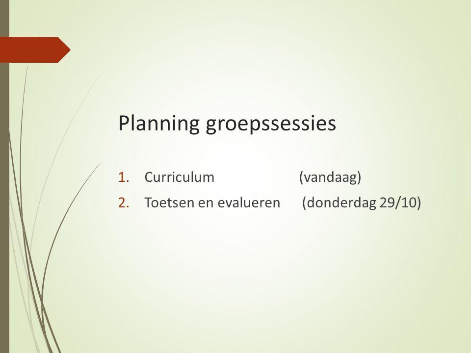 Planning groepssessies 1.Curriculum (vandaag) 2.Toetsen en evalueren (donderdag 29/10)