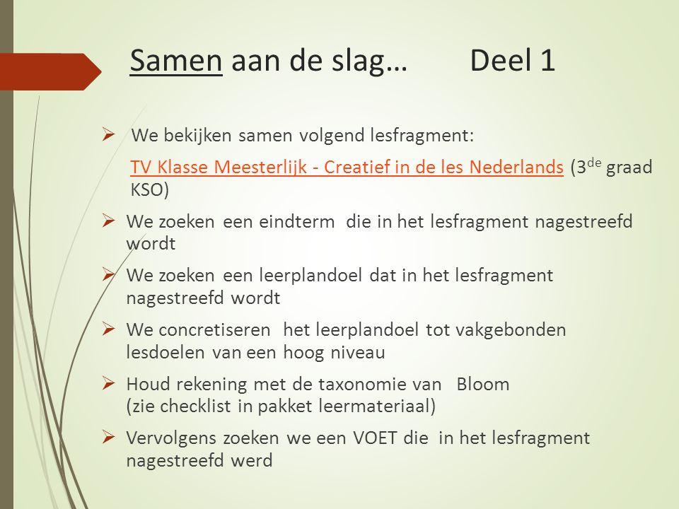 Samen aan de slag…Deel 1  We bekijken samen volgend lesfragment: TV Klasse Meesterlijk - Creatief in de les NederlandsTV Klasse Meesterlijk - Creatief in de les Nederlands (3 de graad KSO)  We zoeken een eindterm die in het lesfragment nagestreefd wordt  We zoeken een leerplandoel dat in het lesfragment nagestreefd wordt  We concretiseren het leerplandoel tot vakgebonden lesdoelen van een hoog niveau  Houd rekening met de taxonomie van Bloom (zie checklist in pakket leermateriaal)  Vervolgens zoeken we een VOET die in het lesfragment nagestreefd werd