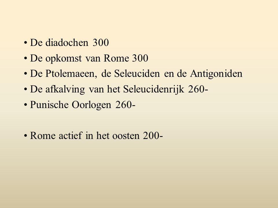 De diadochen 300 De opkomst van Rome 300 De Ptolemaeen, de Seleuciden en de Antigoniden De afkalving van het Seleucidenrijk 260- Punische Oorlogen 260