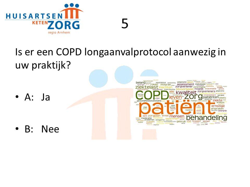 5 Is er een COPD longaanvalprotocol aanwezig in uw praktijk? A: Ja B: Nee