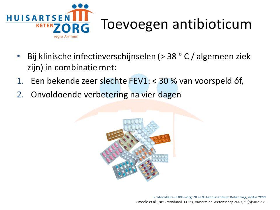 Toevoegen antibioticum Bij klinische infectieverschijnselen (> 38 º C / algemeen ziek zijn) in combinatie met: 1.Een bekende zeer slechte FEV1: < 30 % van voorspeld óf, 2.Onvoldoende verbetering na vier dagen Protocollaire COPD-Zorg, NHG & Kenniscentrum Ketenzorg, editie 2011 Smeele et al., NHG-standaard COPD, Huisarts en Wetenschap 2007;50(8):362-379