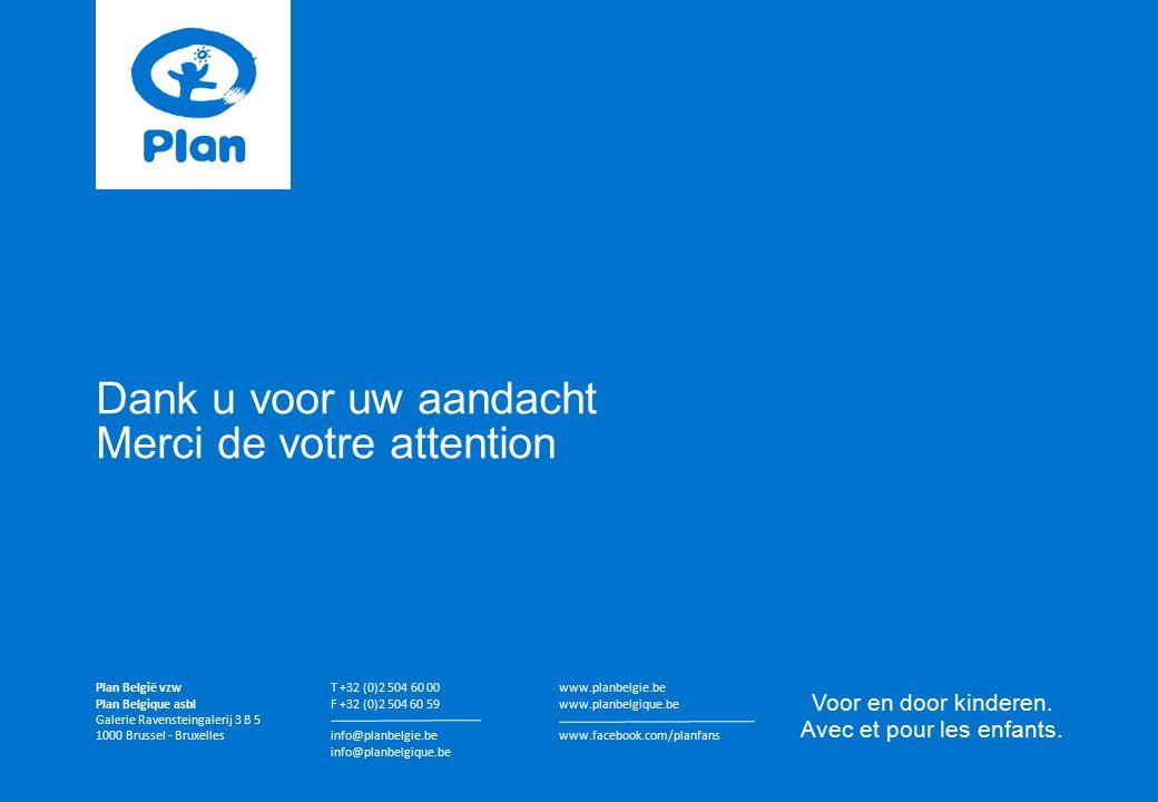 Dank u voor uw aandacht Merci de votre attention Plan België vzw Plan Belgique asbl Galerie Ravensteingalerij 3 B 5 1000 Brussel - Bruxelles T +32 (0)