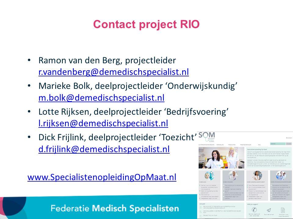 Contact project RIO Ramon van den Berg, projectleider r.vandenberg@demedischspecialist.nl r.vandenberg@demedischspecialist.nl Marieke Bolk, deelprojectleider 'Onderwijskundig' m.bolk@demedischspecialist.nl m.bolk@demedischspecialist.nl Lotte Rijksen, deelprojectleider 'Bedrijfsvoering' l.rijksen@demedischspecialist.nl l.rijksen@demedischspecialist.nl Dick Frijlink, deelprojectleider 'Toezicht' d.frijlink@demedischspecialist.nl d.frijlink@demedischspecialist.nl www.SpecialistenopleidingOpMaat.nl