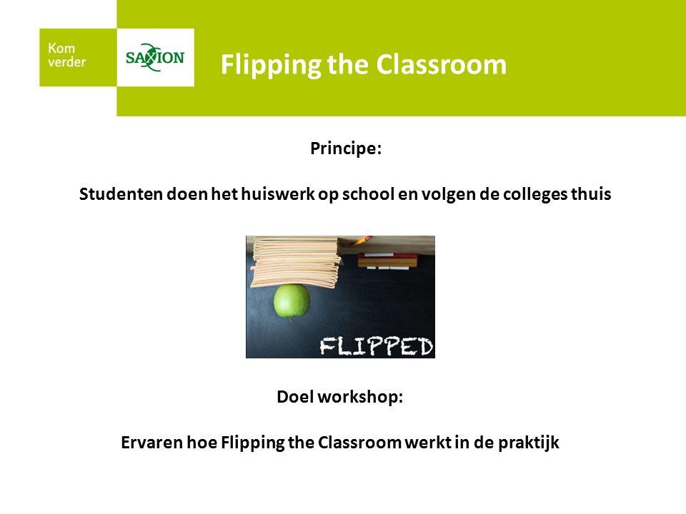 Flipping the Classroom Principe: Studenten doen het huiswerk op school en volgen de colleges thuis Doel workshop: Ervaren hoe Flipping the Classroom werkt in de praktijk