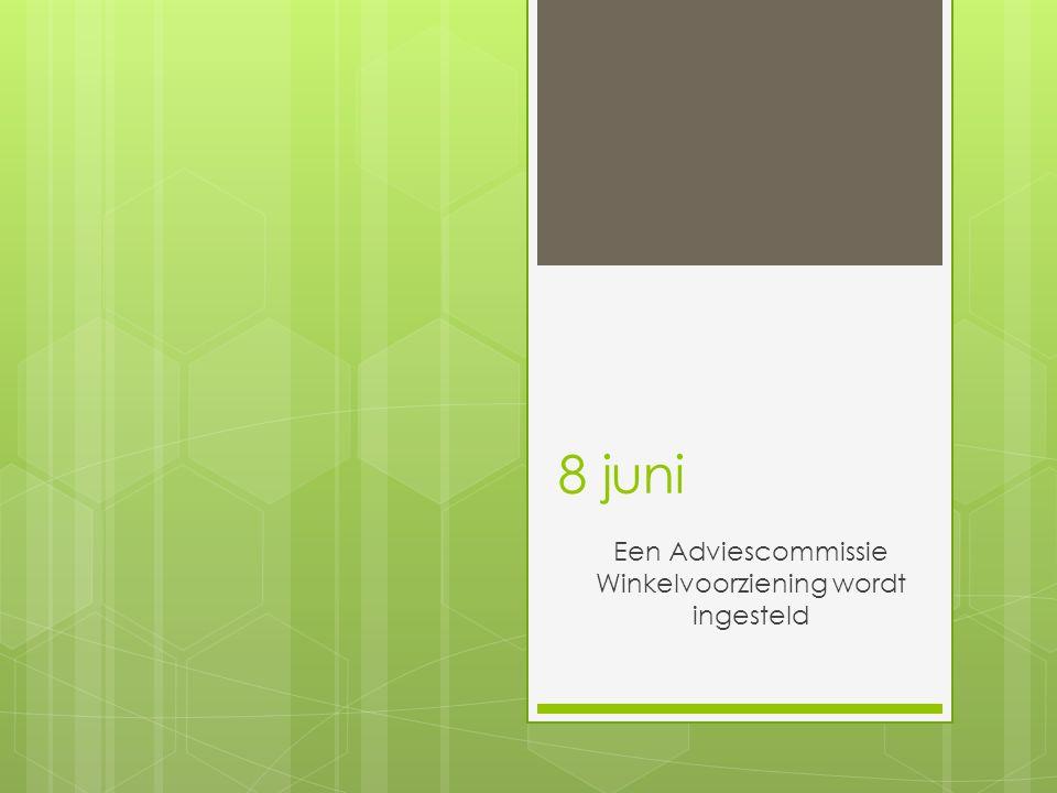 8 juni Een Adviescommissie Winkelvoorziening wordt ingesteld