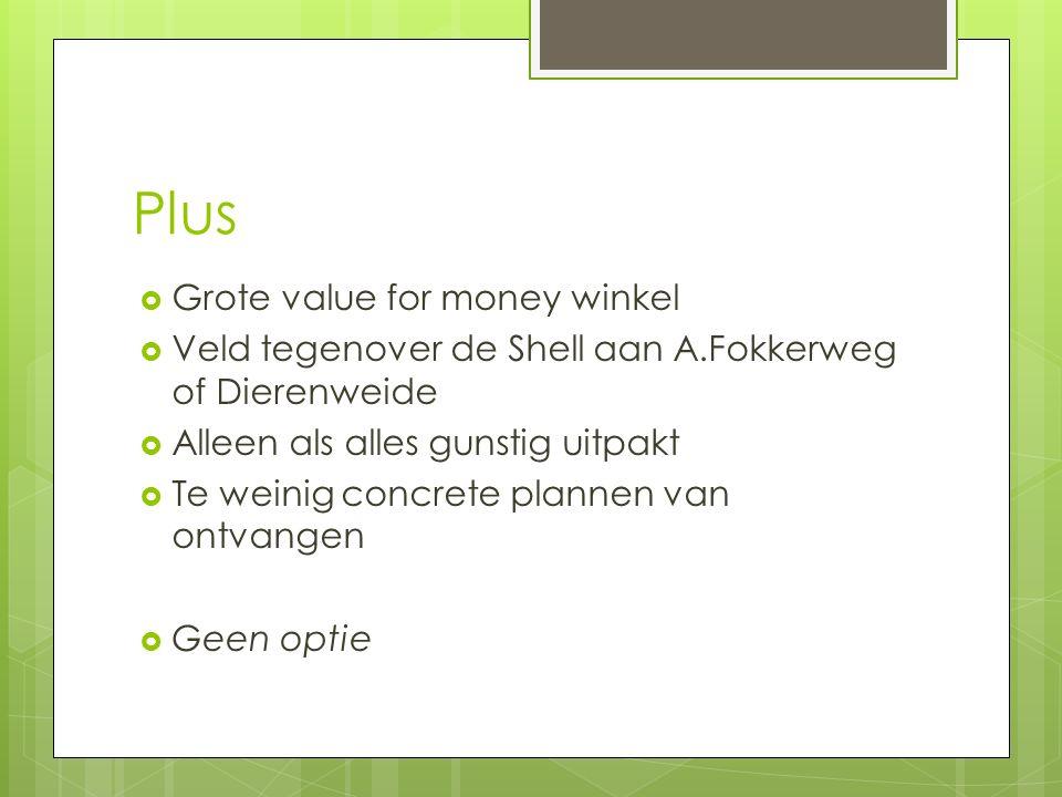 Plus  Grote value for money winkel  Veld tegenover de Shell aan A.Fokkerweg of Dierenweide  Alleen als alles gunstig uitpakt  Te weinig concrete plannen van ontvangen  Geen optie