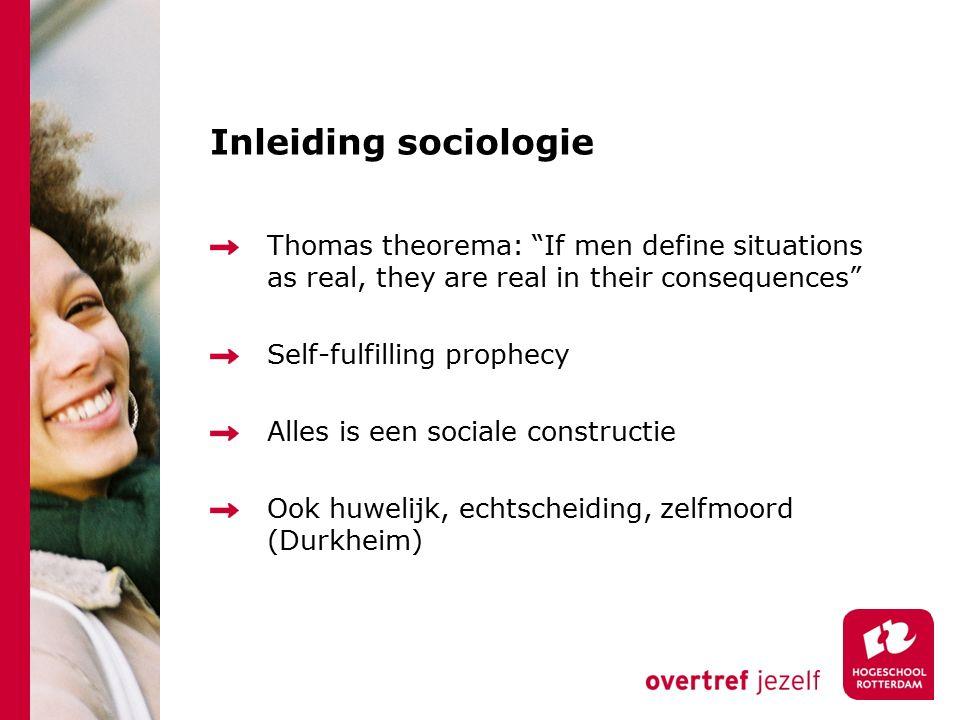 Inleiding sociologie Thomas theorema: If men define situations as real, they are real in their consequences Self-fulfilling prophecy Alles is een sociale constructie Ook huwelijk, echtscheiding, zelfmoord (Durkheim)