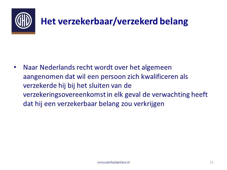 Het verzekerbaar/verzekerd belang Naar Nederlands recht wordt over het algemeen aangenomen dat wil een persoon zich kwalificeren als verzekerde hij bij het sluiten van de verzekeringsovereenkomst in elk geval de verwachting heeft dat hij een verzekerbaar belang zou verkrijgen 11www.vanhuizenlaw.nl