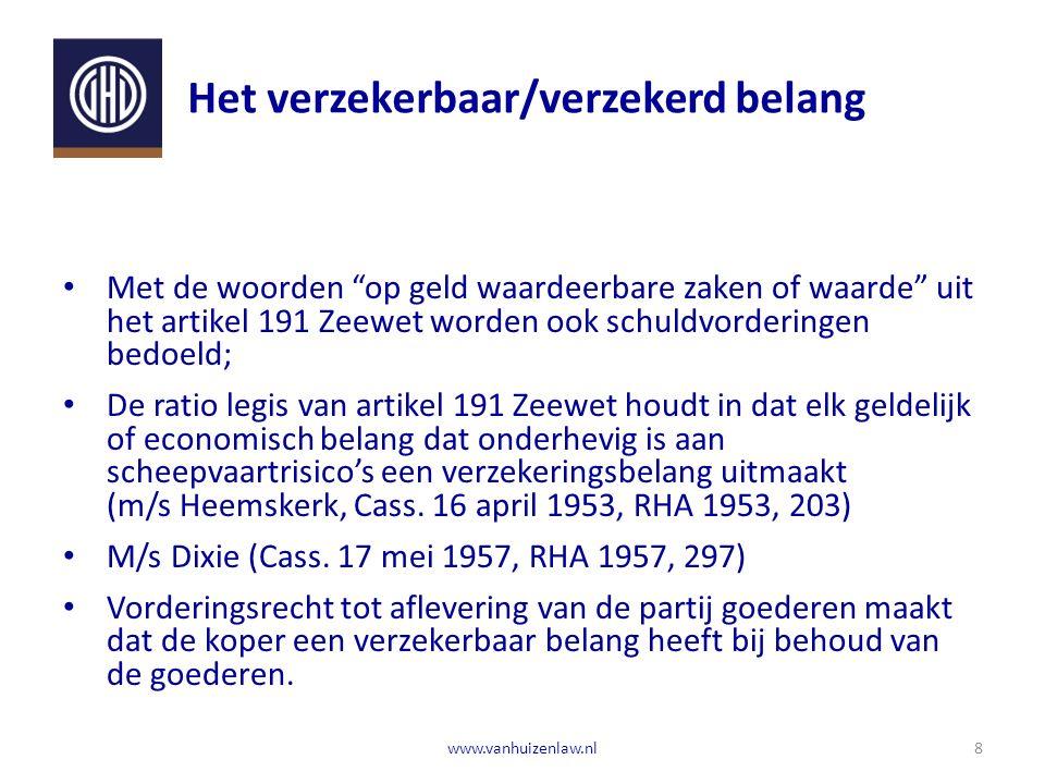 Het verzekerbaar/verzekerd belang Met de woorden op geld waardeerbare zaken of waarde uit het artikel 191 Zeewet worden ook schuldvorderingen bedoeld; De ratio legis van artikel 191 Zeewet houdt in dat elk geldelijk of economisch belang dat onderhevig is aan scheepvaartrisico's een verzekeringsbelang uitmaakt (m/s Heemskerk, Cass.