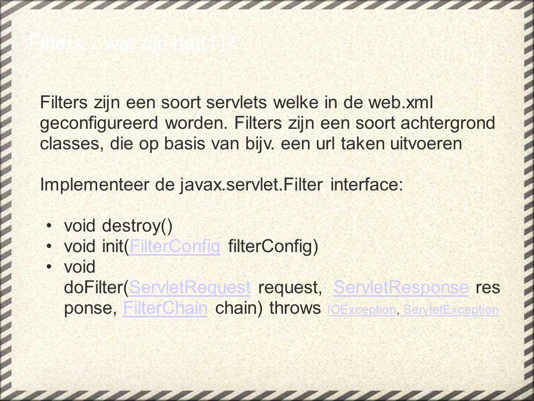 Filters zijn een soort servlets welke in de web.xml geconfigureerd worden.