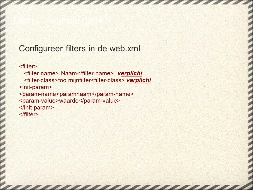 Configureer filters in de web.xml Naam verplicht foo.mijnfilter verplicht paramnaam waarde Filters....wat zijn dat(4)?