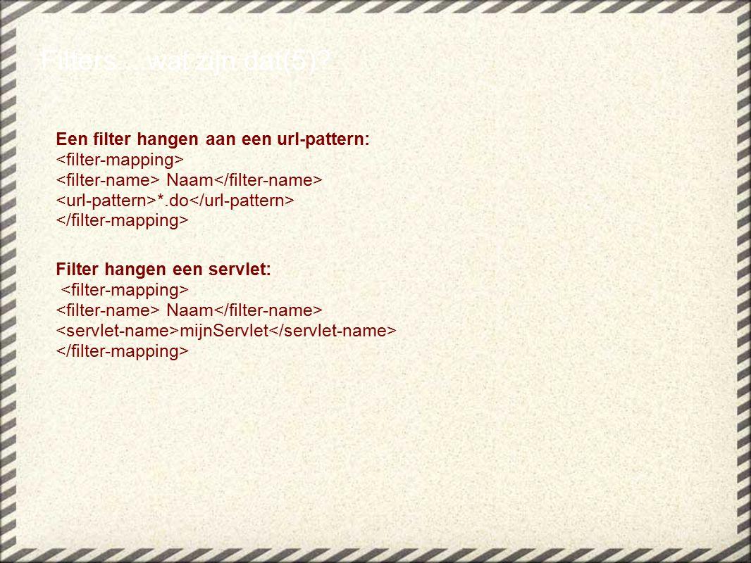 Een filter hangen aan een url-pattern: Naam *.do Filter hangen een servlet: Naam mijnServlet Filters....wat zijn dat(5)?