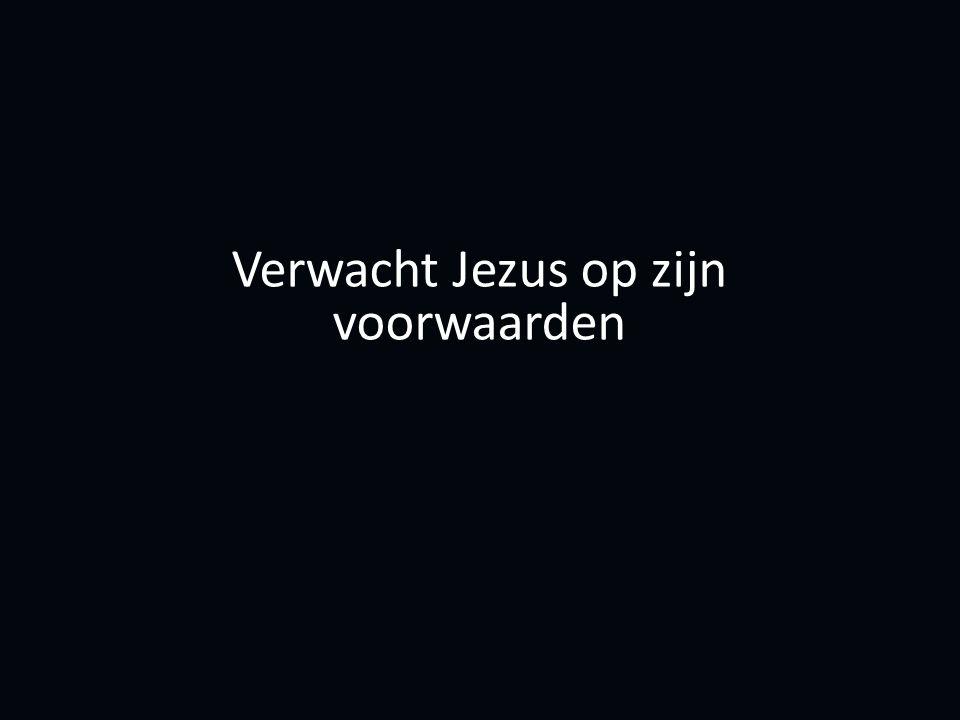 Verwacht Jezus op zijn voorwaarden