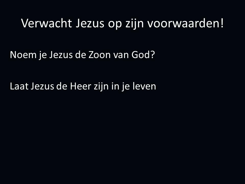 Verwacht Jezus op zijn voorwaarden. Noem je Jezus de Zoon van God.