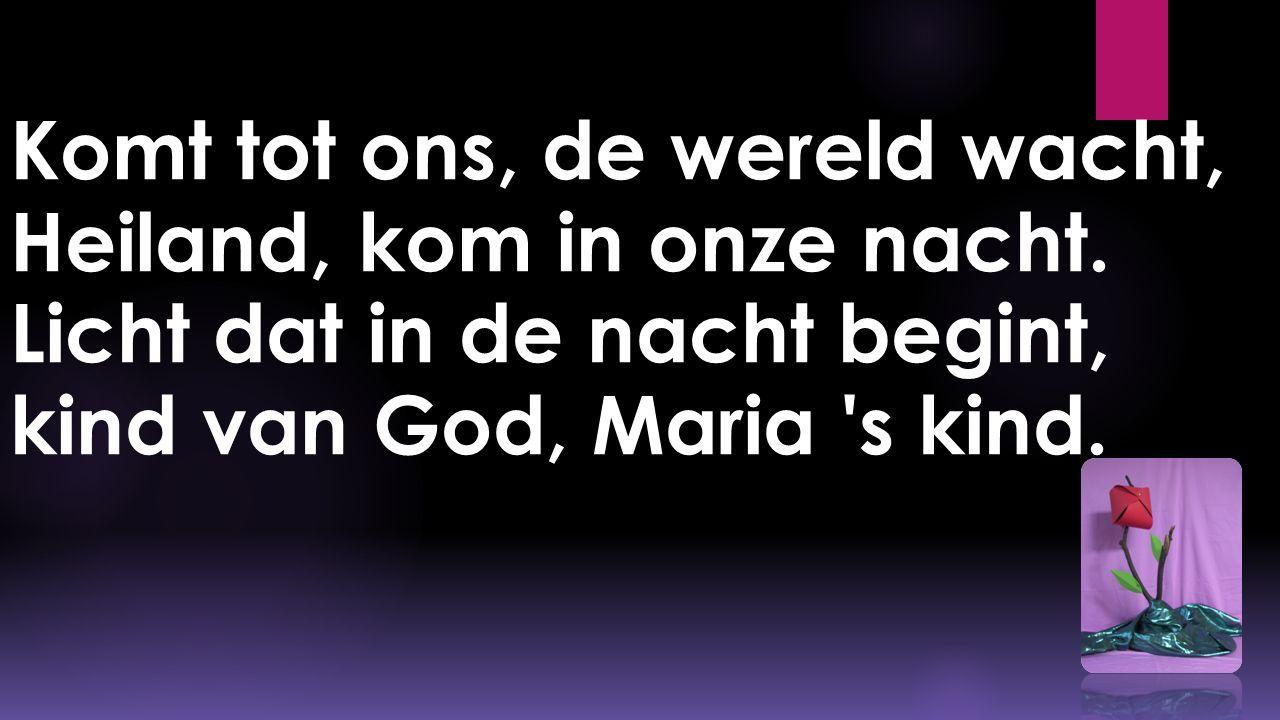 Komt tot ons, de wereld wacht, Heiland, kom in onze nacht. Licht dat in de nacht begint, kind van God, Maria 's kind.