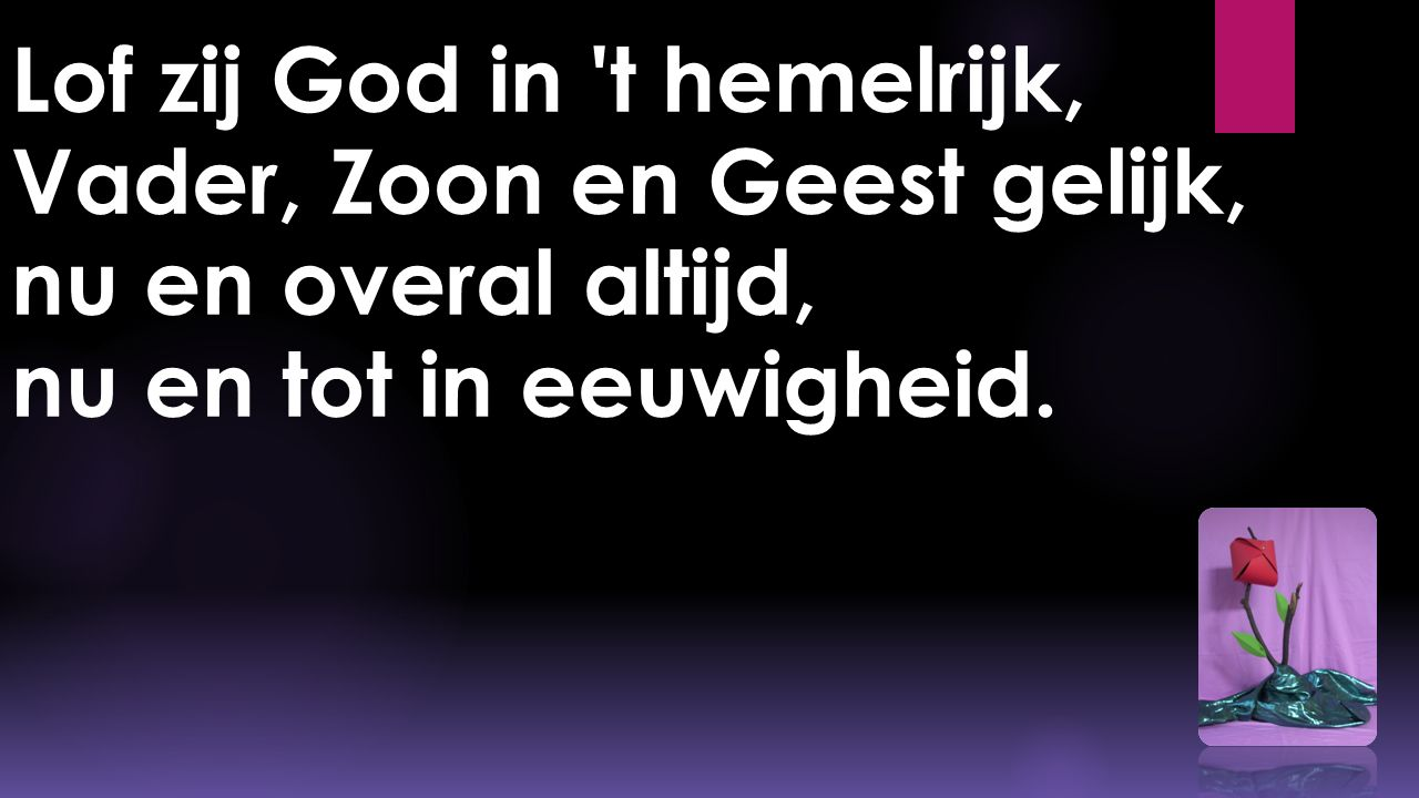 Lof zij God in t hemelrijk, Vader, Zoon en Geest gelijk, nu en overal altijd, nu en tot in eeuwigheid.