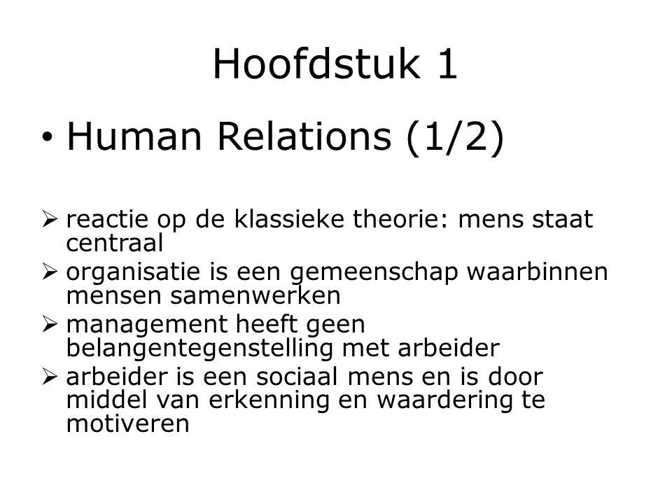 Hoofdstuk 1 Human Relations (1/2)  reactie op de klassieke theorie: mens staat centraal  organisatie is een gemeenschap waarbinnen mensen samenwerken  management heeft geen belangentegenstelling met arbeider  arbeider is een sociaal mens en is door middel van erkenning en waardering te motiveren