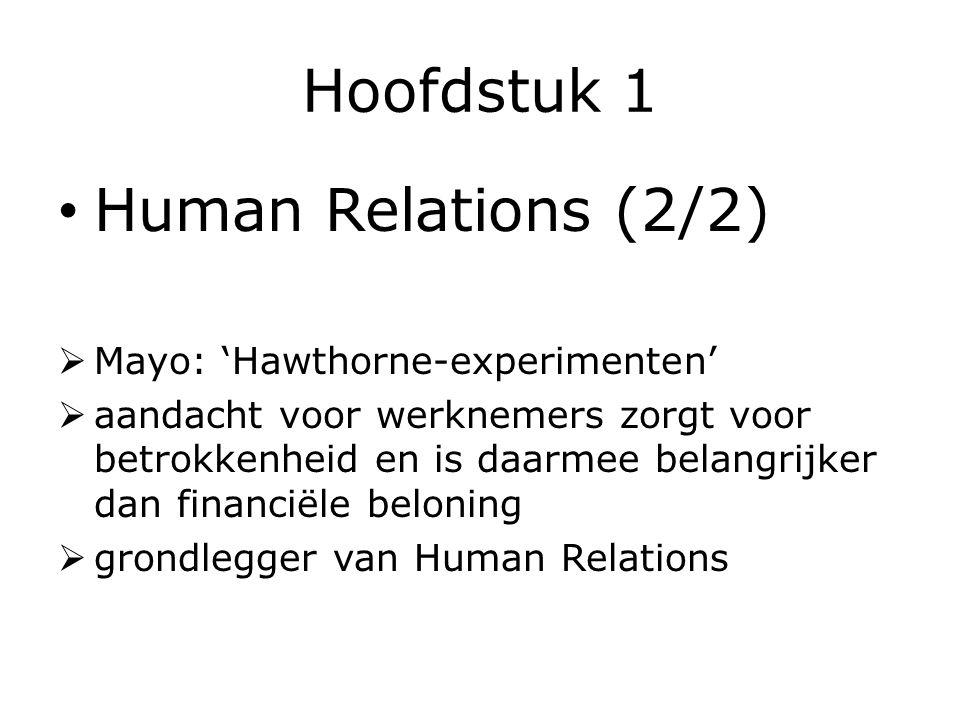 Hoofdstuk 1 Human Relations (2/2)  Mayo: 'Hawthorne-experimenten'  aandacht voor werknemers zorgt voor betrokkenheid en is daarmee belangrijker dan financiële beloning  grondlegger van Human Relations