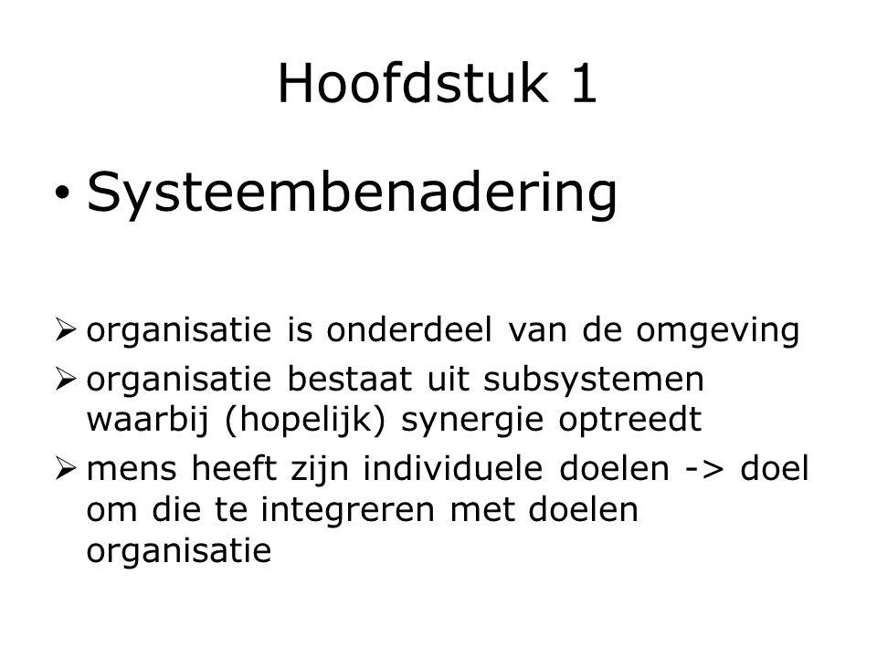 Hoofdstuk 1 Systeembenadering  organisatie is onderdeel van de omgeving  organisatie bestaat uit subsystemen waarbij (hopelijk) synergie optreedt  mens heeft zijn individuele doelen -> doel om die te integreren met doelen organisatie
