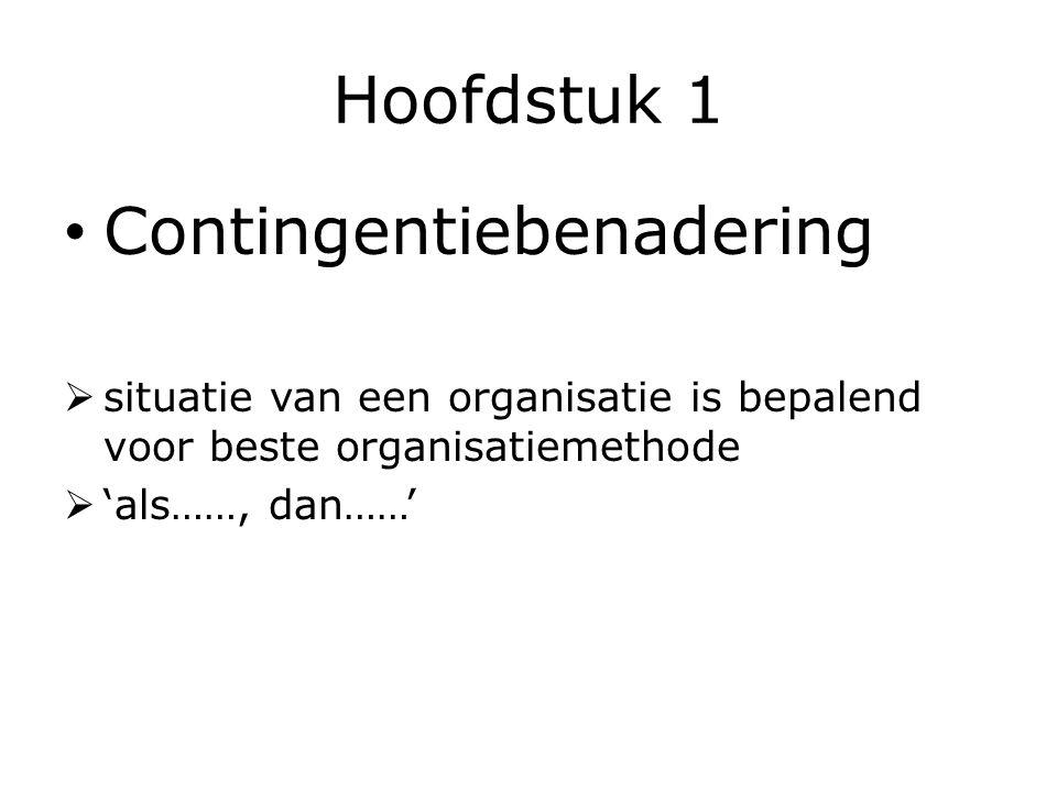 Hoofdstuk 1 Contingentiebenadering  situatie van een organisatie is bepalend voor beste organisatiemethode  'als……, dan……'