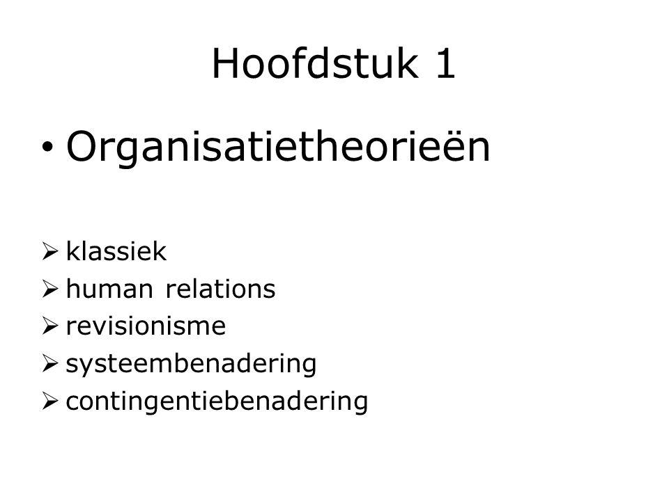 Hoofdstuk 1 Organisatietheorieën  klassiek  human relations  revisionisme  systeembenadering  contingentiebenadering