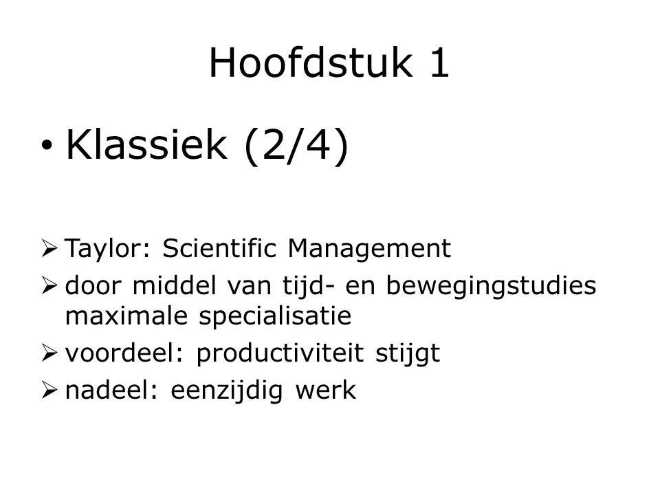 Hoofdstuk 1 Klassiek (2/4)  Taylor: Scientific Management  door middel van tijd- en bewegingstudies maximale specialisatie  voordeel: productiviteit stijgt  nadeel: eenzijdig werk