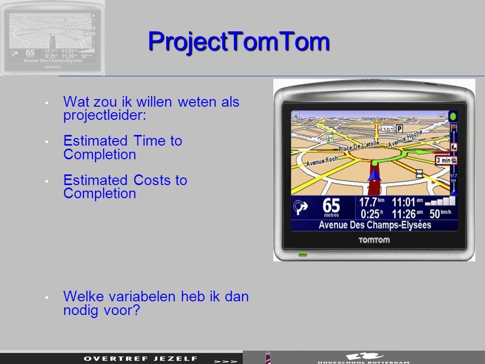 ProjectTomTom Wat zou ik willen weten als projectleider: Estimated Time to Completion Estimated Costs to Completion Welke variabelen heb ik dan nodig voor