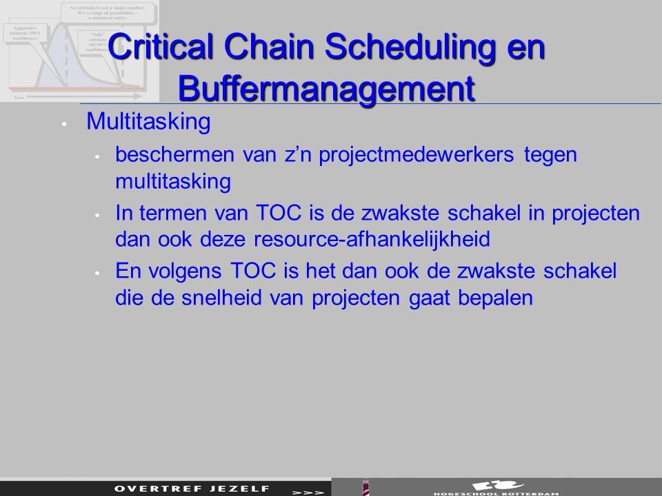 Critical Chain Scheduling en Buffermanagement Multitasking beschermen van z'n projectmedewerkers tegen multitasking In termen van TOC is de zwakste schakel in projecten dan ook deze resource-afhankelijkheid En volgens TOC is het dan ook de zwakste schakel die de snelheid van projecten gaat bepalen