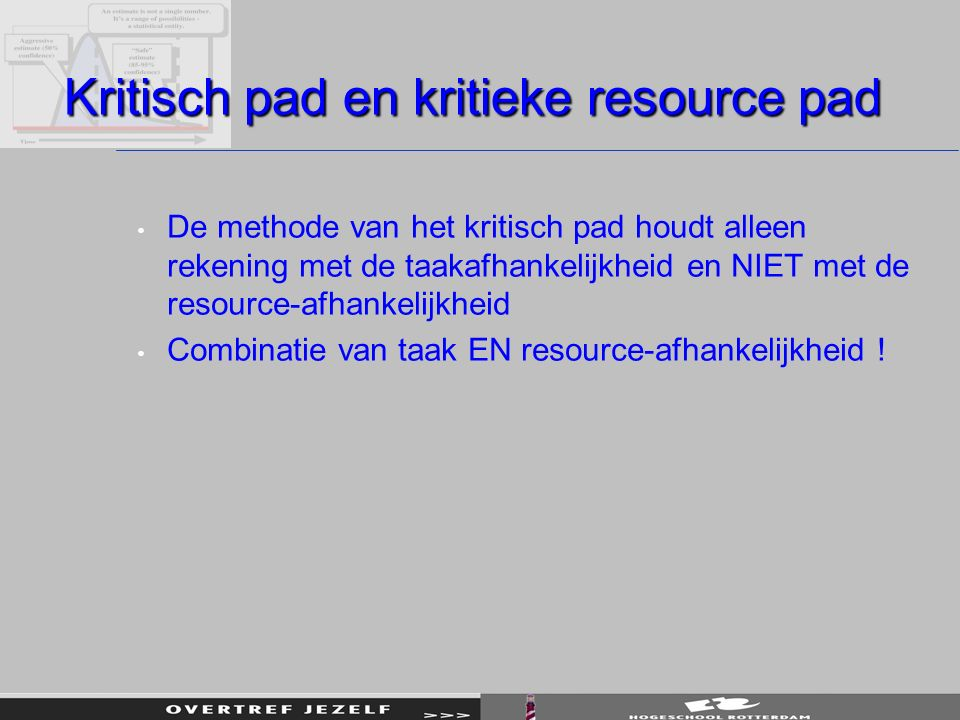 Kritisch pad en kritieke resource pad De methode van het kritisch pad houdt alleen rekening met de taakafhankelijkheid en NIET met de resource-afhankelijkheid Combinatie van taak EN resource-afhankelijkheid !