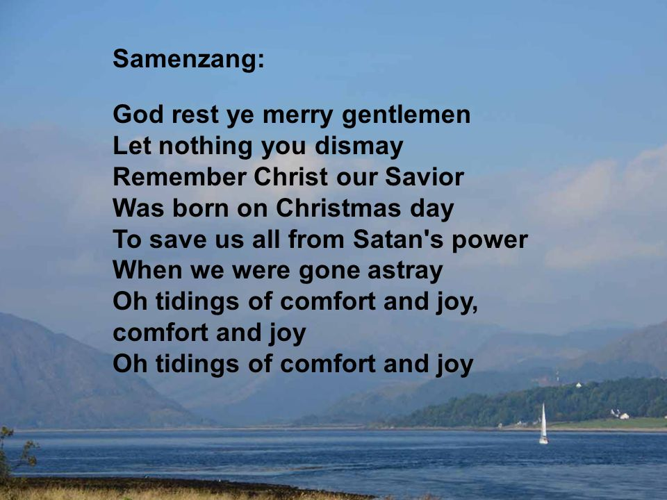 Samenzang: God rest ye merry gentlemen Let nothing you dismay Remember Christ our Savior Was born on Christmas day To save us all from Satan s power When we were gone astray Oh tidings of comfort and joy, comfort and joy Oh tidings of comfort and joy