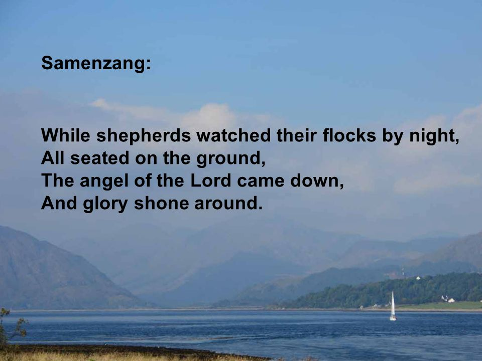 Samenzang: While shepherds watched their flocks by night, All seated on the ground, The angel of the Lord came down, And glory shone around.