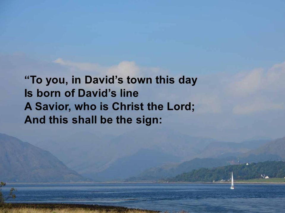 """To you, in David's town this day Is born of David's line A Savior, who is Christ the Lord; And this shall be the sign:"