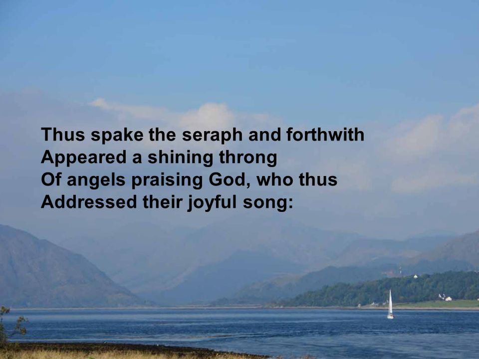 Thus spake the seraph and forthwith Appeared a shining throng Of angels praising God, who thus Addressed their joyful song: