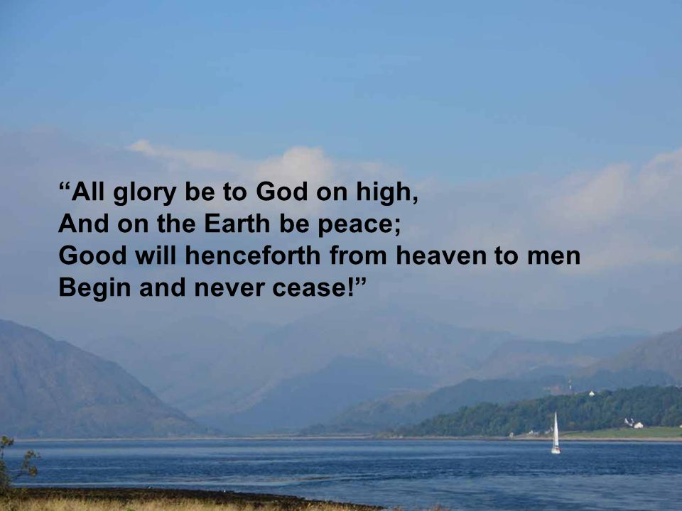 """All glory be to God on high, And on the Earth be peace; Good will henceforth from heaven to men Begin and never cease!"""