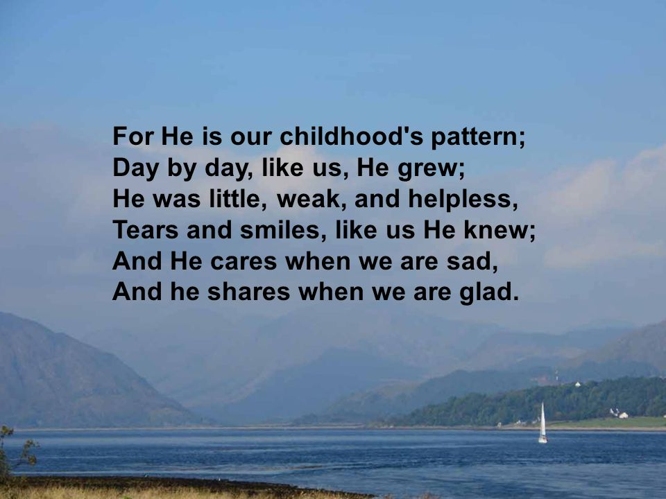 And our eyes at last shall see Him, Through His own redeeming love; For that Child so dear and gentle, Is our Lord in heaven above: And He leads His children on, To the place where He is gone.