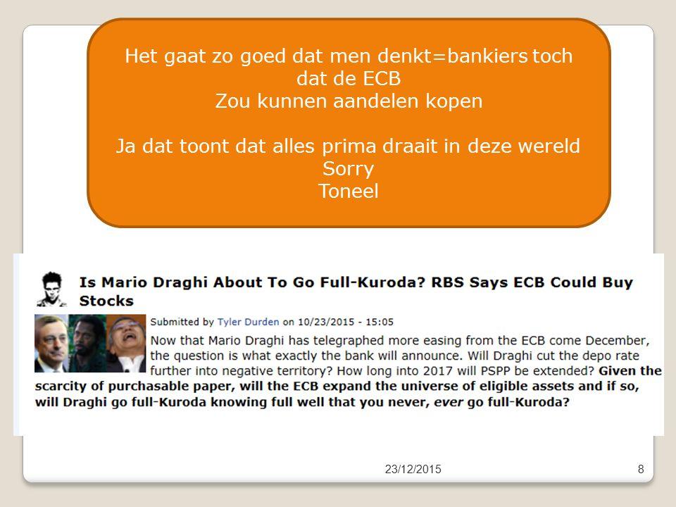 23/12/20158 Het gaat zo goed dat men denkt=bankiers toch dat de ECB Zou kunnen aandelen kopen Ja dat toont dat alles prima draait in deze wereld Sorry Toneel