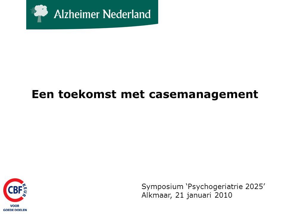 De 'business case....management' Een casemanager helpt gemiddeld 40 mensen met dementie en hun naaste omgeving Tegen een prijs die in vergelijking met andere zorgvormen goedkoop is De praktijk wijst uit dat casemanagement effectief is.