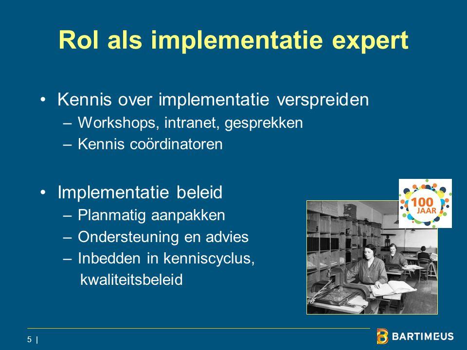 Rol als implementatie expert Kennis over implementatie verspreiden –Workshops, intranet, gesprekken –Kennis coördinatoren Implementatie beleid –Planmatig aanpakken –Ondersteuning en advies –Inbedden in kenniscyclus, kwaliteitsbeleid 5 |