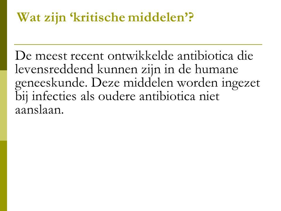 Wat zijn 'kritische middelen'? De meest recent ontwikkelde antibiotica die levensreddend kunnen zijn in de humane geneeskunde. Deze middelen worden in