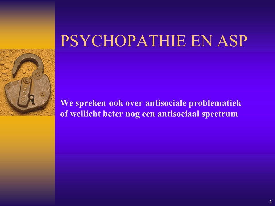 1 PSYCHOPATHIE EN ASP We spreken ook over antisociale problematiek of wellicht beter nog een antisociaal spectrum
