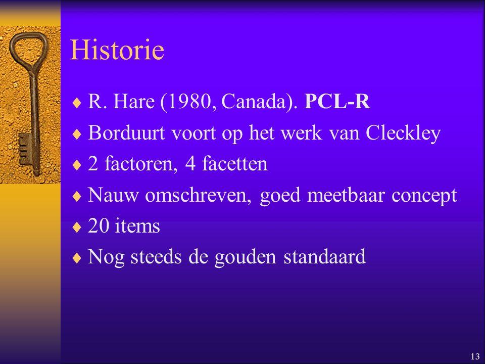 13 Historie  R. Hare (1980, Canada). PCL-R  Borduurt voort op het werk van Cleckley  2 factoren, 4 facetten  Nauw omschreven, goed meetbaar concep