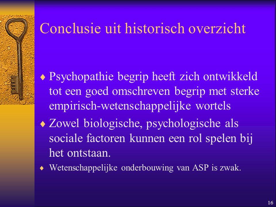 16 Conclusie uit historisch overzicht  Psychopathie begrip heeft zich ontwikkeld tot een goed omschreven begrip met sterke empirisch-wetenschappelijk