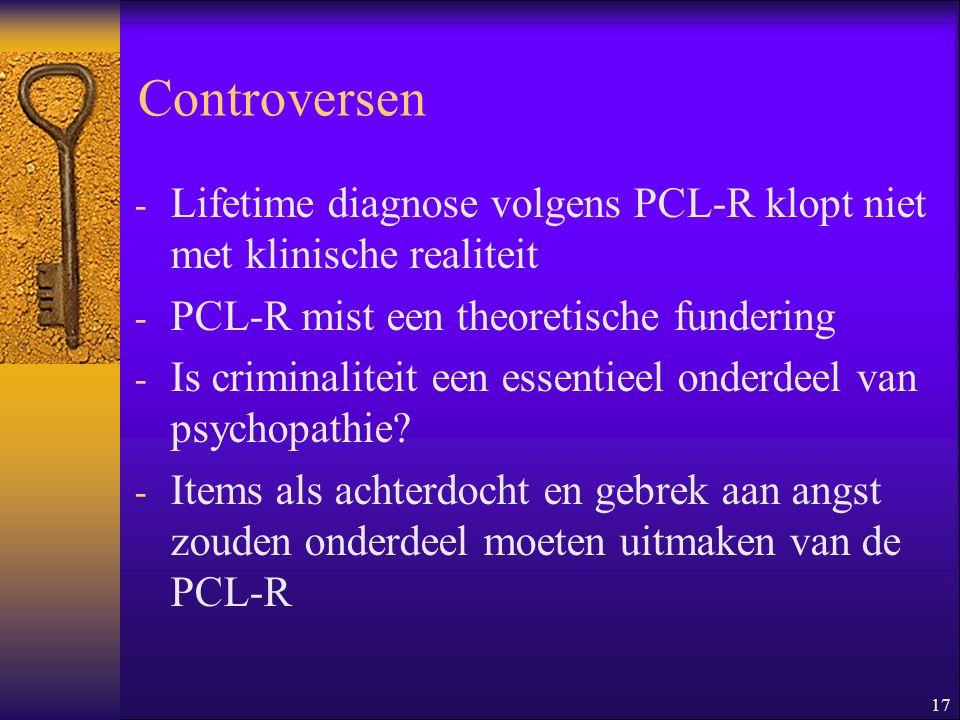 17 Controversen - Lifetime diagnose volgens PCL-R klopt niet met klinische realiteit - PCL-R mist een theoretische fundering - Is criminaliteit een es