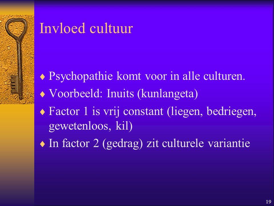 19 Invloed cultuur  Psychopathie komt voor in alle culturen.  Voorbeeld: Inuits (kunlangeta)  Factor 1 is vrij constant (liegen, bedriegen, geweten