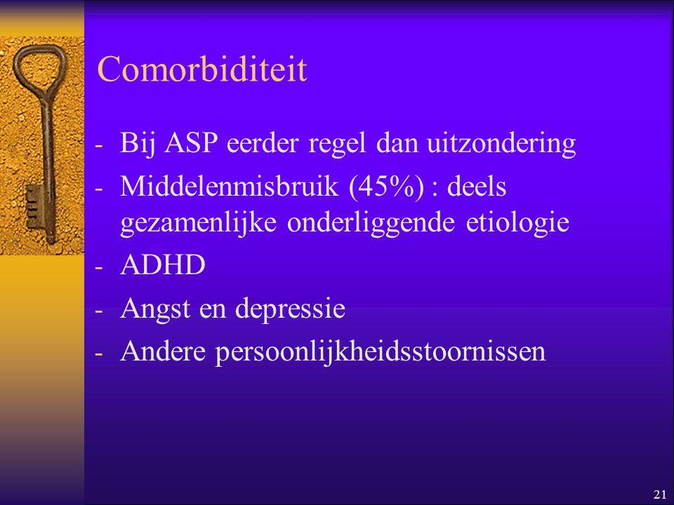 21 Comorbiditeit - Bij ASP eerder regel dan uitzondering - Middelenmisbruik (45%) : deels gezamenlijke onderliggende etiologie - ADHD - Angst en depre