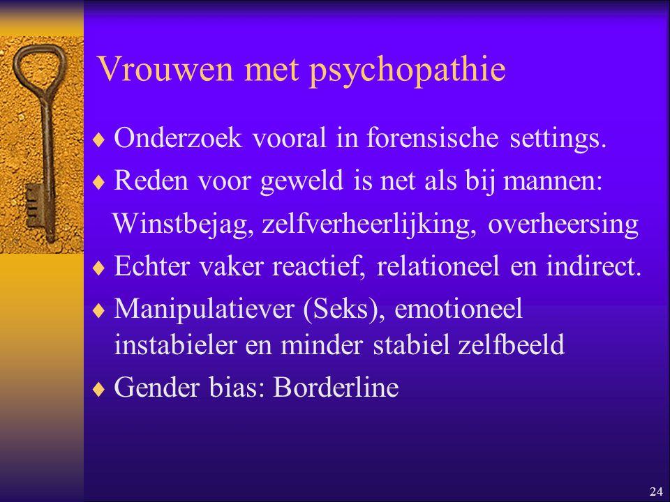 24 Vrouwen met psychopathie  Onderzoek vooral in forensische settings.  Reden voor geweld is net als bij mannen: Winstbejag, zelfverheerlijking, ove